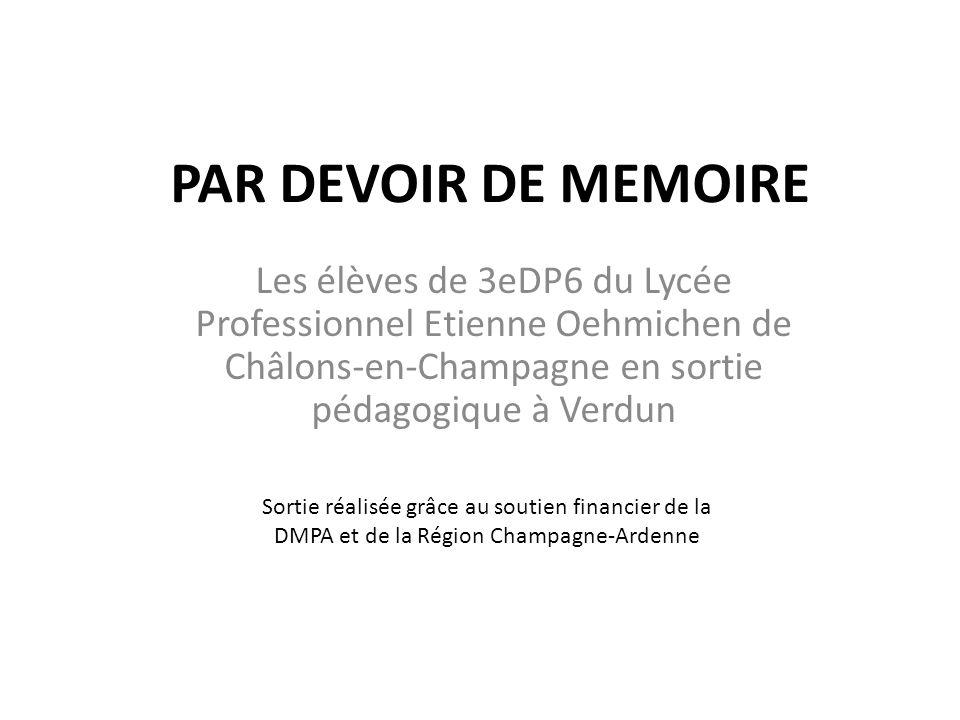 PAR DEVOIR DE MEMOIRE Les élèves de 3eDP6 du Lycée Professionnel Etienne Oehmichen de Châlons-en-Champagne en sortie pédagogique à Verdun Sortie réali