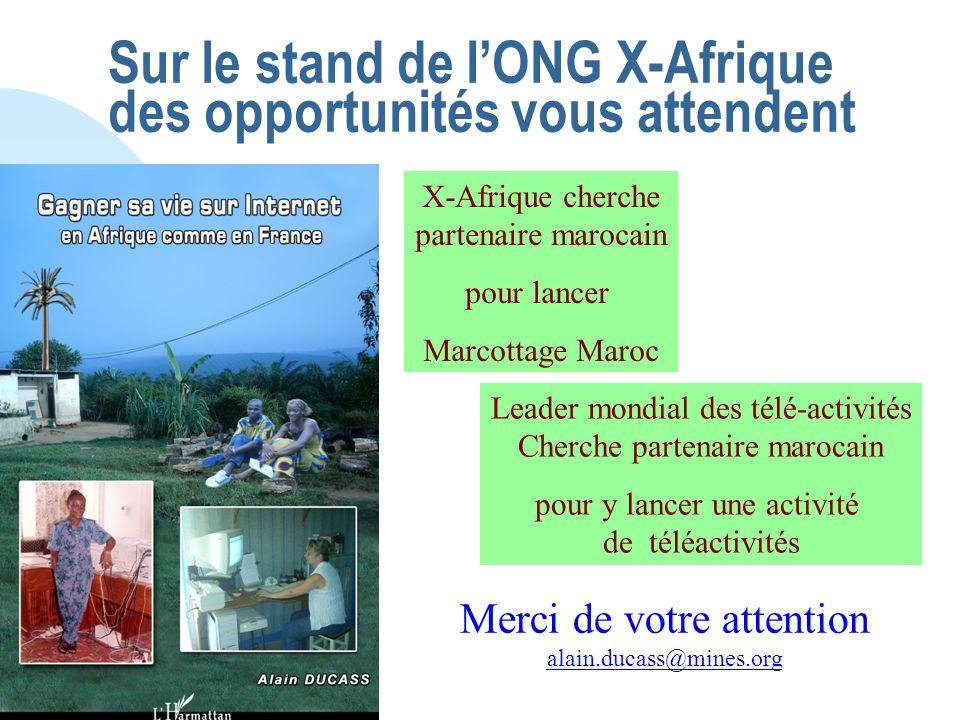 Sur le stand de lONG X-Afrique des opportunités vous attendent Leader mondial des télé-activités Cherche partenaire marocain pour y lancer une activité de téléactivités X-Afrique cherche partenaire marocain pour lancer Marcottage Maroc Merci de votre attention alain.ducass@mines.org