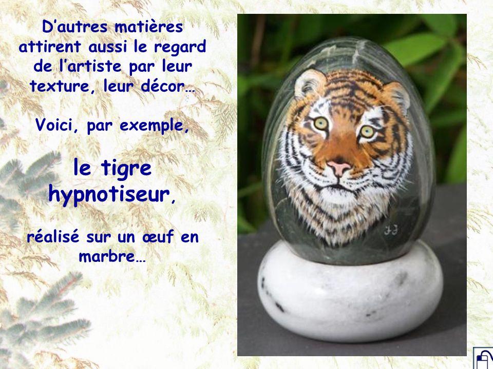 Dautres matières attirent aussi le regard de lartiste par leur texture, leur décor… Voici, par exemple, le tigre hypnotiseur, réalisé sur un œuf en ma