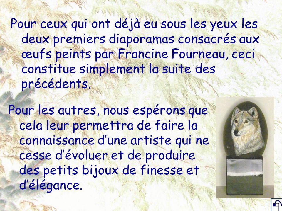 Tous les œufs présentés ici sont visibles, ainsi que tous les autres sur son site : http://www.francinefourneau.be Elle peut être facilement contactée à : francine@francinefourneau.be