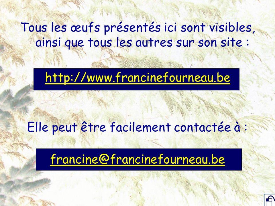 Tous les œufs présentés ici sont visibles, ainsi que tous les autres sur son site : http://www.francinefourneau.be Elle peut être facilement contactée