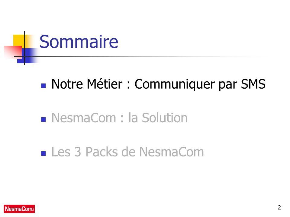 2 Sommaire Notre Métier : Communiquer par SMS NesmaCom : la Solution Les 3 Packs de NesmaCom