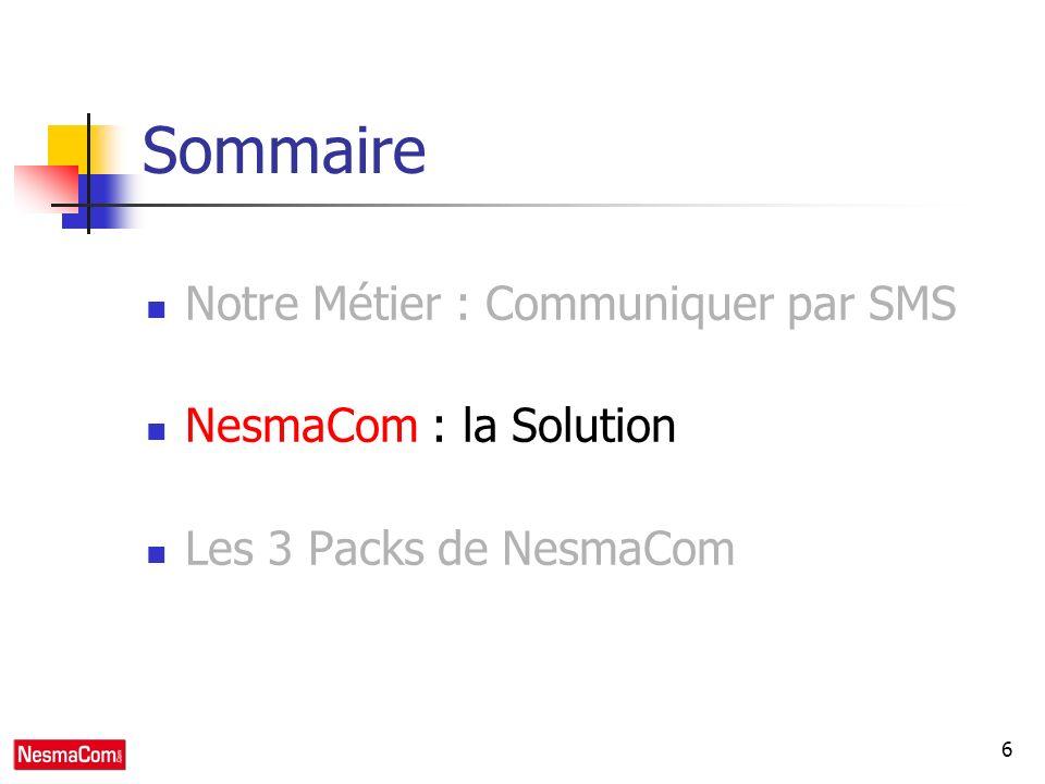 6 Sommaire Notre Métier : Communiquer par SMS NesmaCom : la Solution Les 3 Packs de NesmaCom