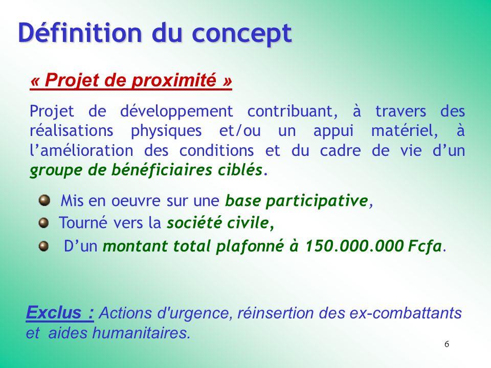 6 Définition du concept « Projet de proximité » Projet de développement contribuant, à travers des réalisations physiques et/ou un appui matériel, à lamélioration des conditions et du cadre de vie dun groupe de bénéficiaires ciblés.