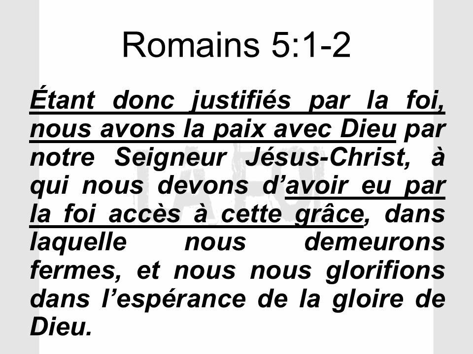 Romains 5:1-2 Étant donc justifiés par la foi, nous avons la paix avec Dieu par notre Seigneur Jésus-Christ, à qui nous devons davoir eu par la foi ac