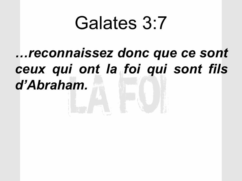 Galates 3:7 …reconnaissez donc que ce sont ceux qui ont la foi qui sont fils dAbraham.