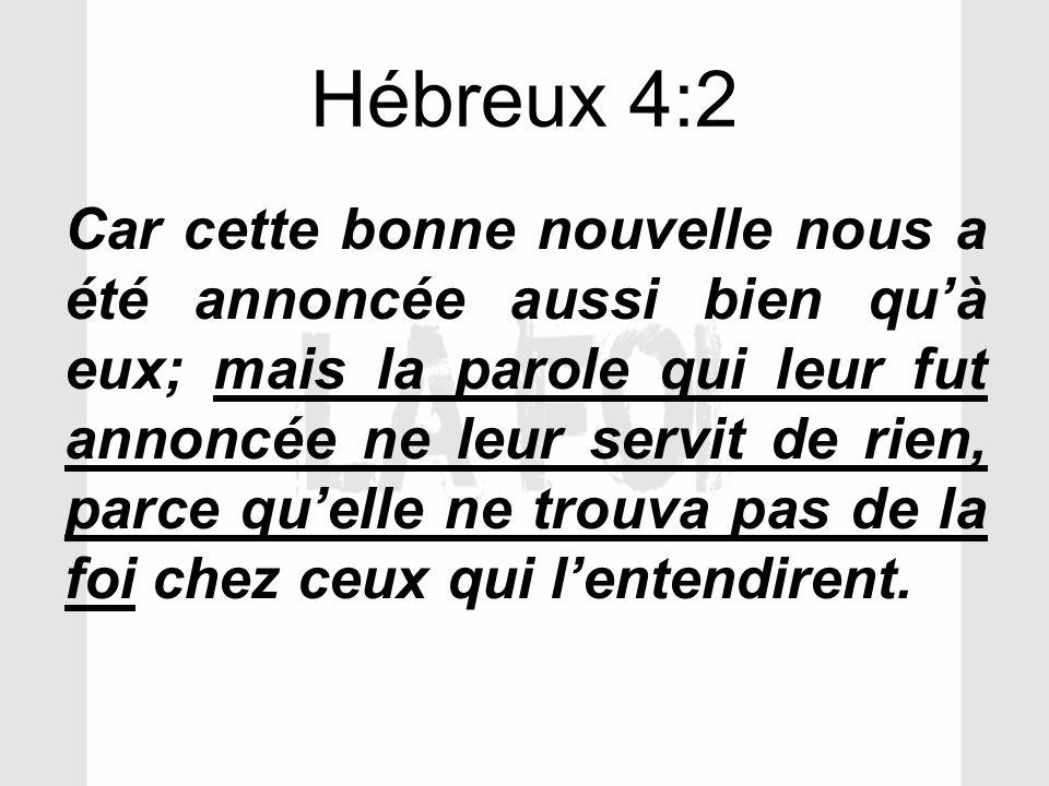 Hébreux 4:2 Car cette bonne nouvelle nous a été annoncée aussi bien quà eux; mais la parole qui leur fut annoncée ne leur servit de rien, parce quelle