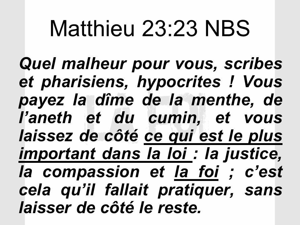 Matthieu 23:23 NBS Quel malheur pour vous, scribes et pharisiens, hypocrites ! Vous payez la dîme de la menthe, de laneth et du cumin, et vous laissez