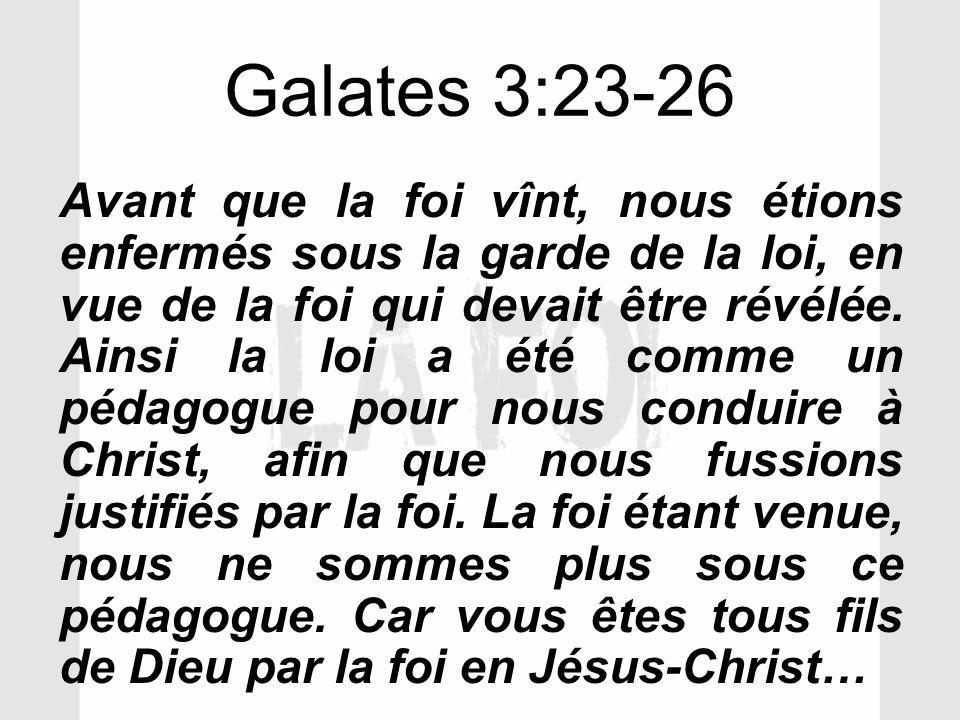 Galates 3:23-26 Avant que la foi vînt, nous étions enfermés sous la garde de la loi, en vue de la foi qui devait être révélée. Ainsi la loi a été comm
