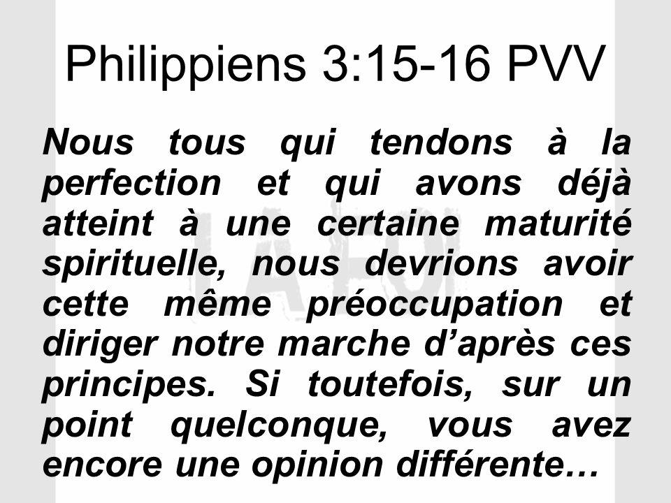 Philippiens 3:15-16 PVV Nous tous qui tendons à la perfection et qui avons déjà atteint à une certaine maturité spirituelle, nous devrions avoir cette