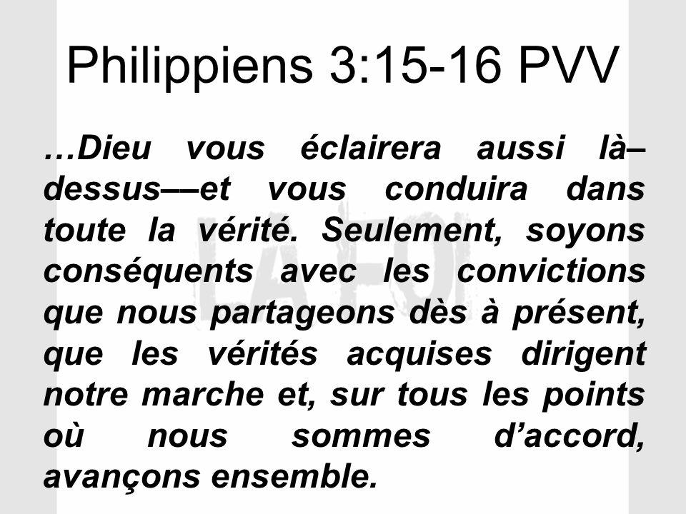 Philippiens 3:15-16 PVV …Dieu vous éclairera aussi là– dessus––et vous conduira dans toute la vérité. Seulement, soyons conséquents avec les convictio