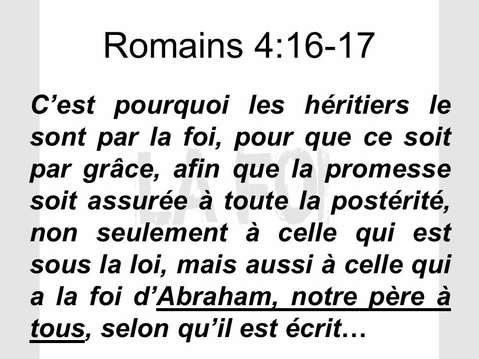 Romains 4:16-17 Cest pourquoi les héritiers le sont par la foi, pour que ce soit par grâce, afin que la promesse soit assurée à toute la postérité, no