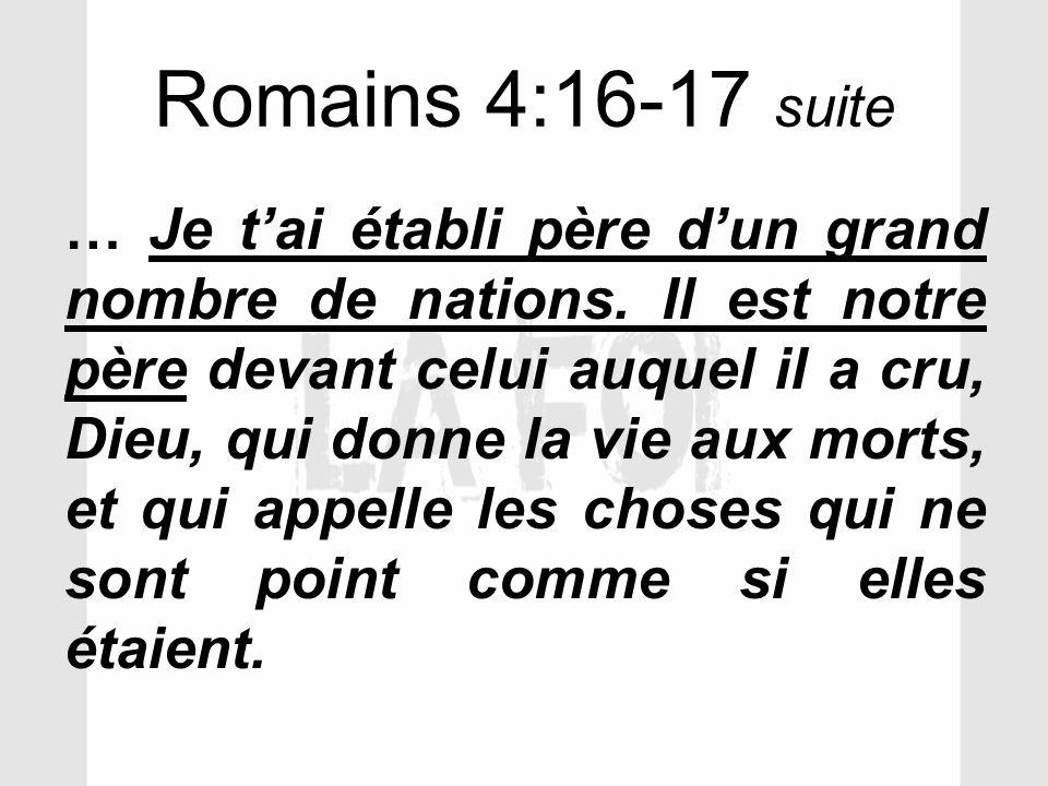 Romains 4:16-17 suite … Je tai établi père dun grand nombre de nations. Il est notre père devant celui auquel il a cru, Dieu, qui donne la vie aux mor