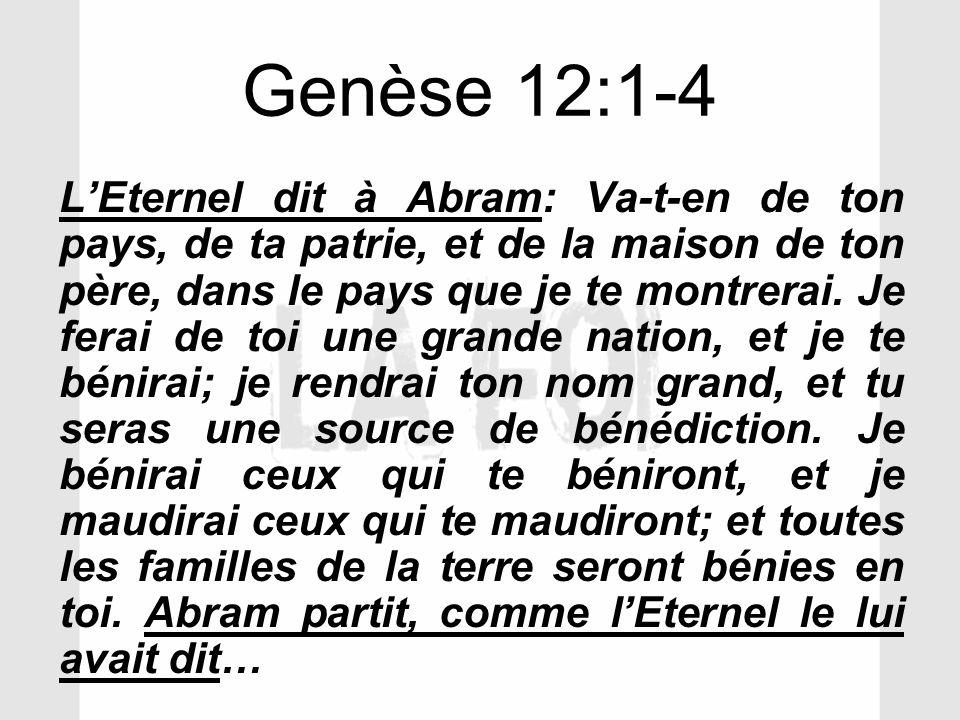 Genèse 12:1-4 LEternel dit à Abram: Va-t-en de ton pays, de ta patrie, et de la maison de ton père, dans le pays que je te montrerai. Je ferai de toi