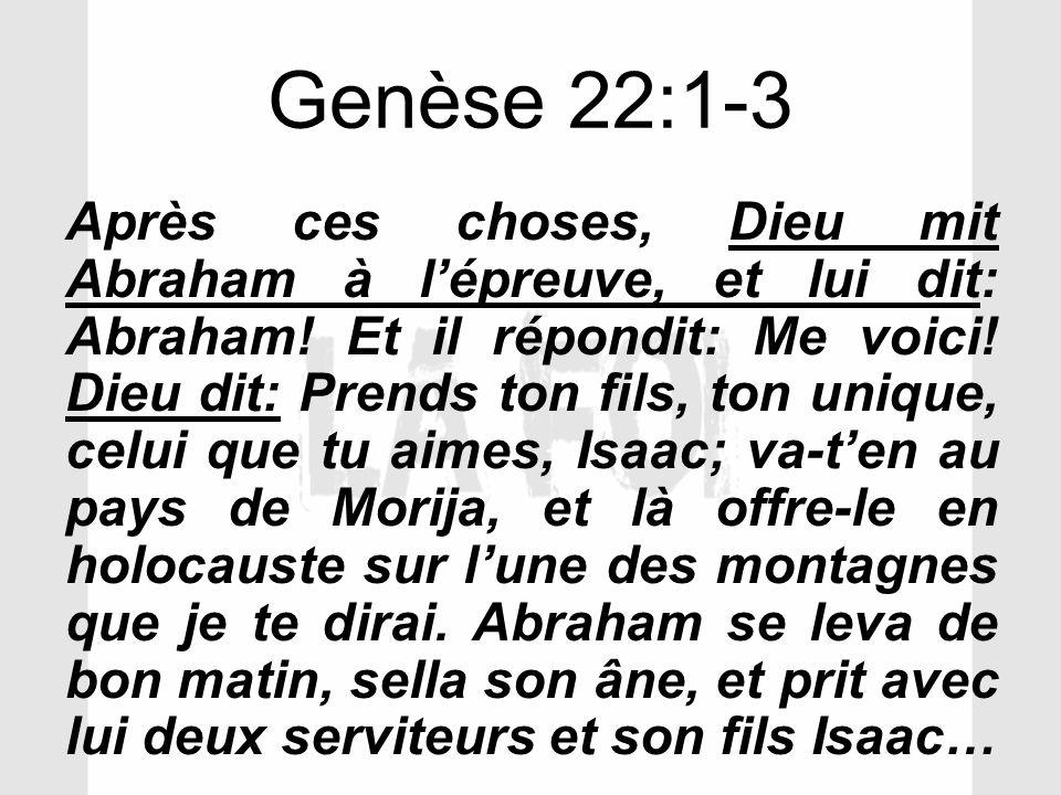 Genèse 22:1-3 Après ces choses, Dieu mit Abraham à lépreuve, et lui dit: Abraham! Et il répondit: Me voici! Dieu dit: Prends ton fils, ton unique, cel