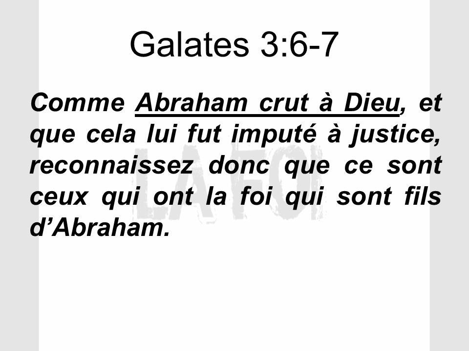 Galates 3:6-7 Comme Abraham crut à Dieu, et que cela lui fut imputé à justice, reconnaissez donc que ce sont ceux qui ont la foi qui sont fils dAbraha