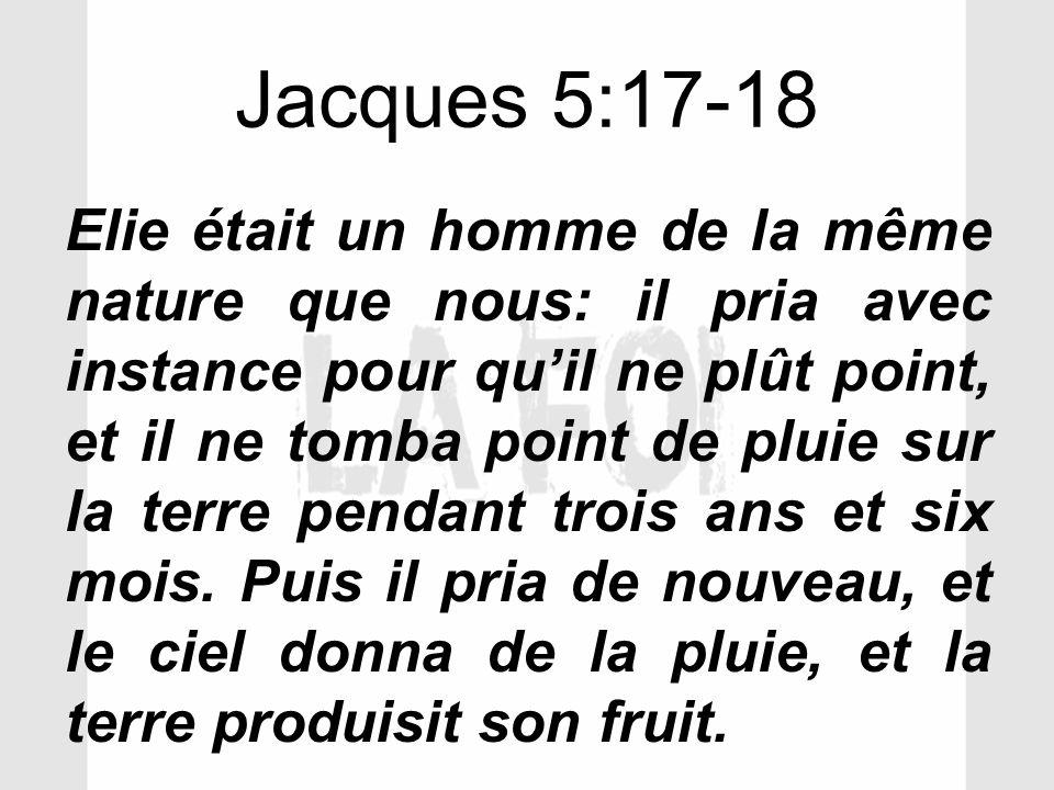Jacques 5:17-18 Elie était un homme de la même nature que nous: il pria avec instance pour quil ne plût point, et il ne tomba point de pluie sur la te