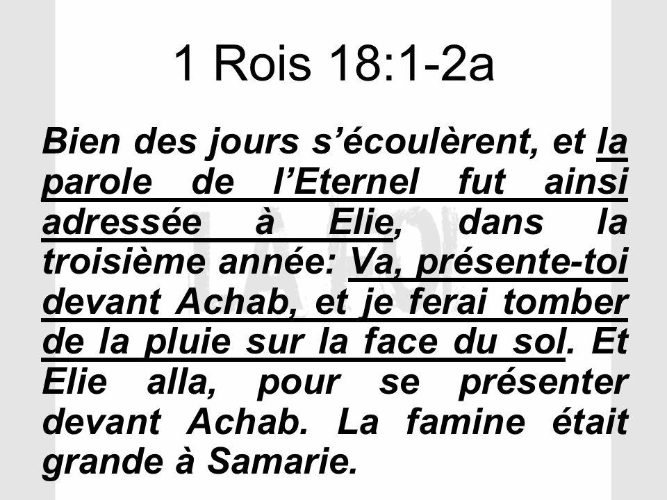 1 Rois 18:1-2a Bien des jours sécoulèrent, et la parole de lEternel fut ainsi adressée à Elie, dans la troisième année: Va, présente-toi devant Achab,
