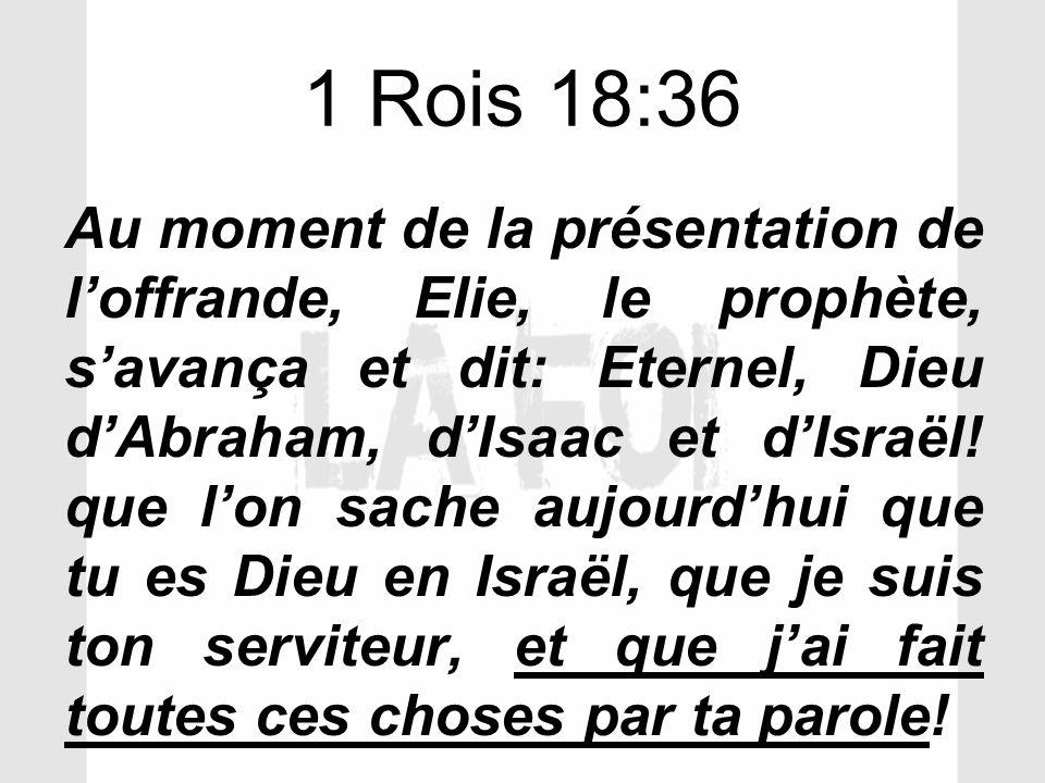 1 Rois 18:36 Au moment de la présentation de loffrande, Elie, le prophète, savança et dit: Eternel, Dieu dAbraham, dIsaac et dIsraël! que lon sache au