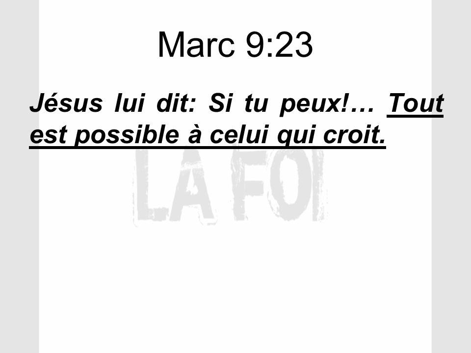 Marc 9:23 Jésus lui dit: Si tu peux!… Tout est possible à celui qui croit.