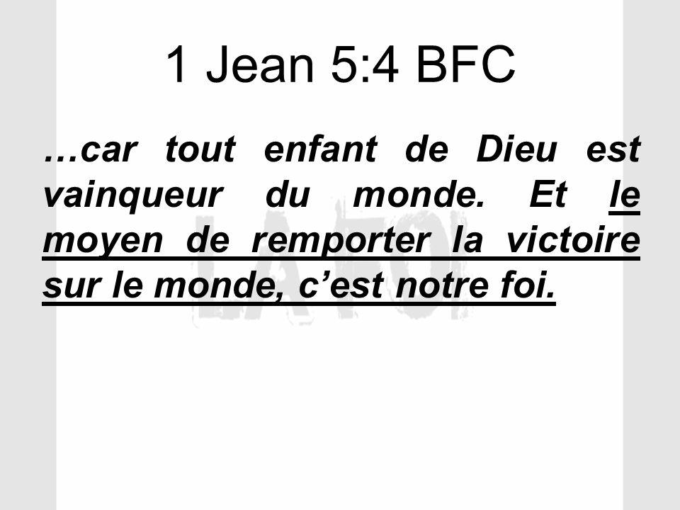 1 Jean 5:4 BFC …car tout enfant de Dieu est vainqueur du monde. Et le moyen de remporter la victoire sur le monde, cest notre foi.