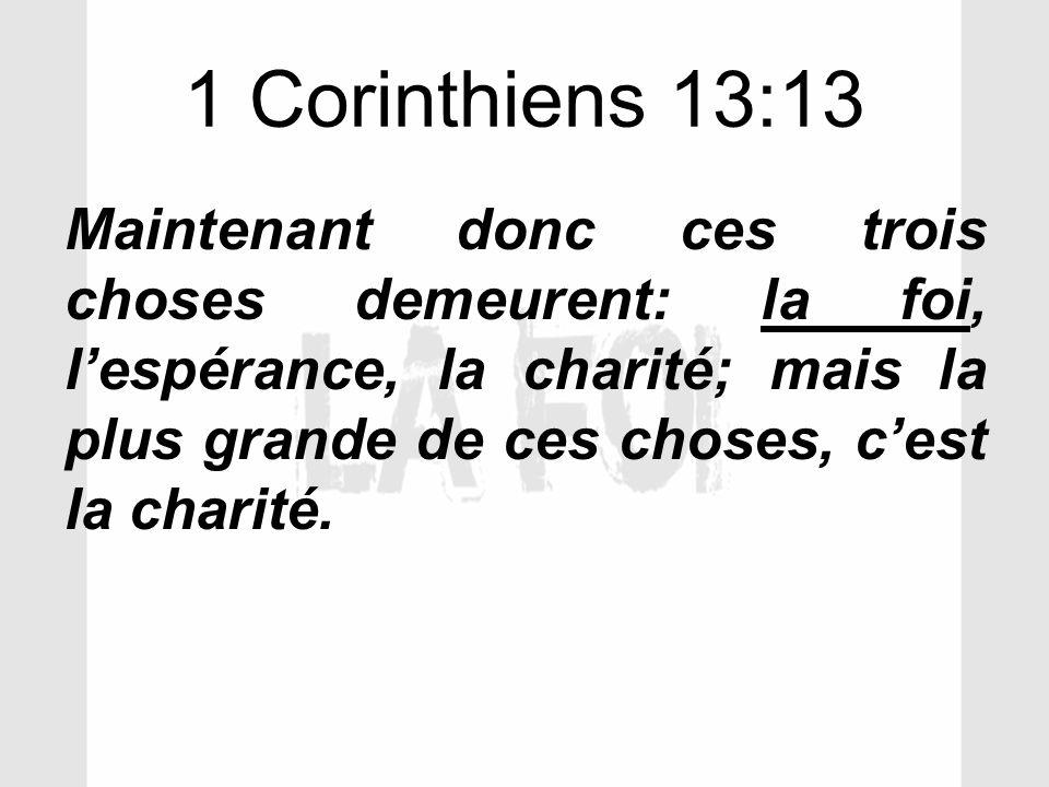 1 Corinthiens 13:13 Maintenant donc ces trois choses demeurent: la foi, lespérance, la charité; mais la plus grande de ces choses, cest la charité.