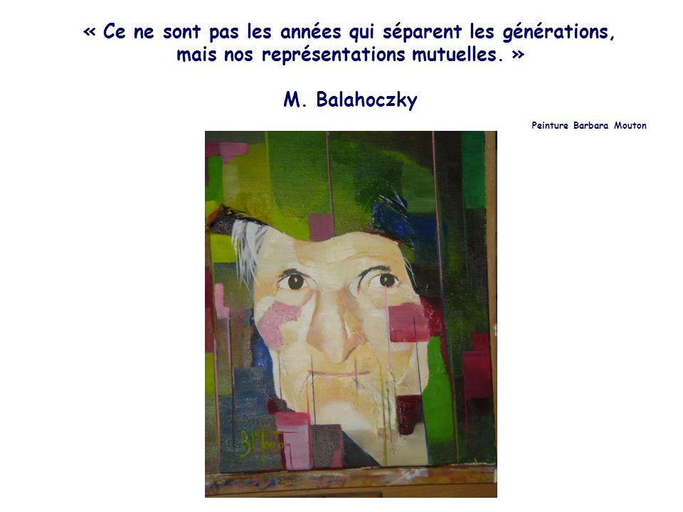 « Ce ne sont pas les années qui séparent les générations, mais nos représentations mutuelles. » M. Balahoczky Peinture Barbara Mouton