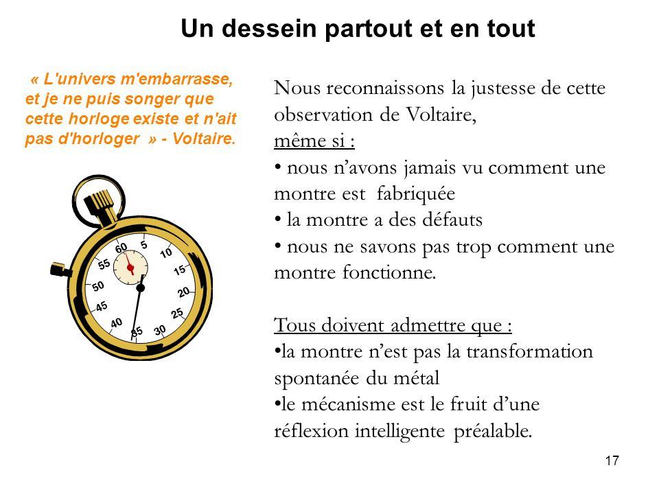 17 Un dessein partout et en tout Nous reconnaissons la justesse de cette observation de Voltaire, même si : nous navons jamais vu comment une montre e