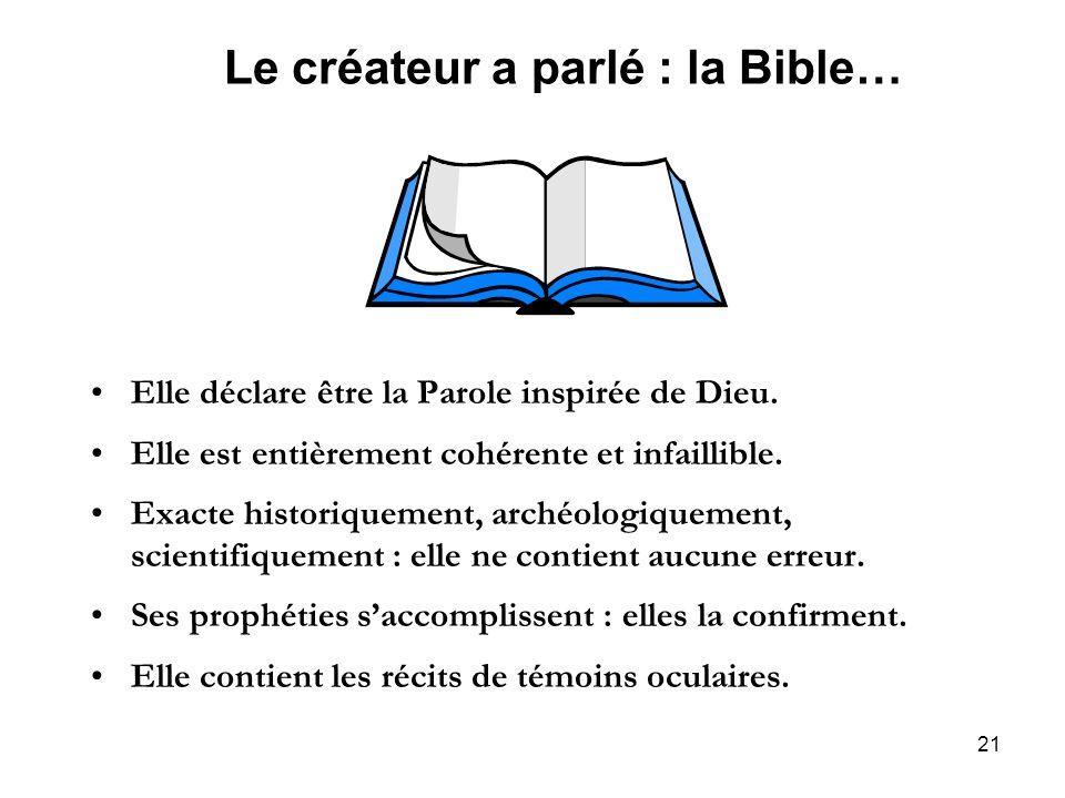 21 Le créateur a parlé : la Bible… Elle déclare être la Parole inspirée de Dieu. Elle est entièrement cohérente et infaillible. Exacte historiquement,