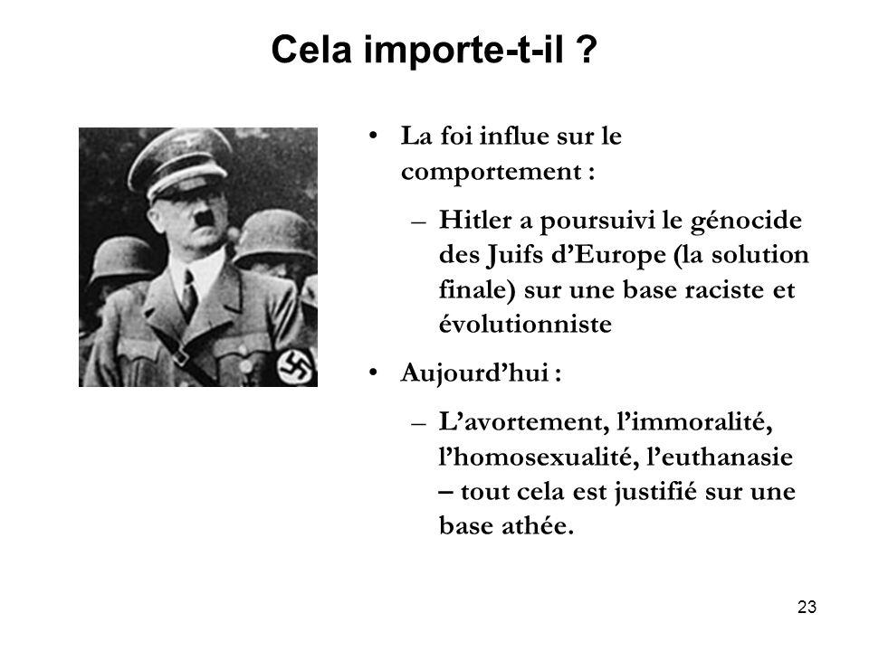 23 Cela importe-t-il ? La foi influe sur le comportement : –Hitler a poursuivi le génocide des Juifs dEurope (la solution finale) sur une base raciste