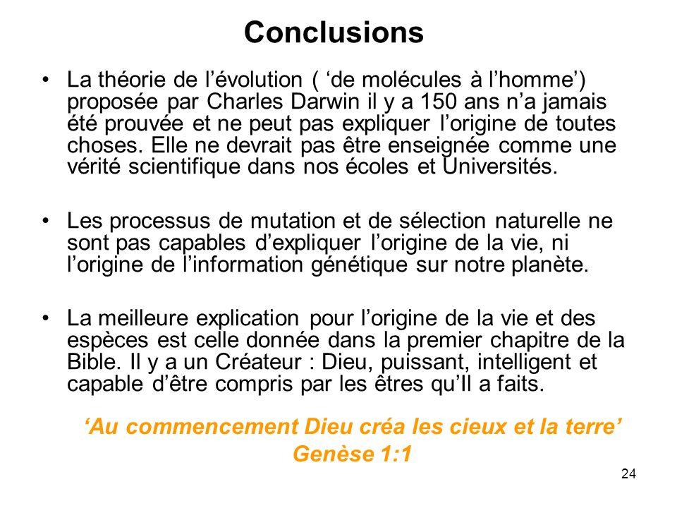 24 Conclusions La théorie de lévolution ( de molécules à lhomme) proposée par Charles Darwin il y a 150 ans na jamais été prouvée et ne peut pas expli