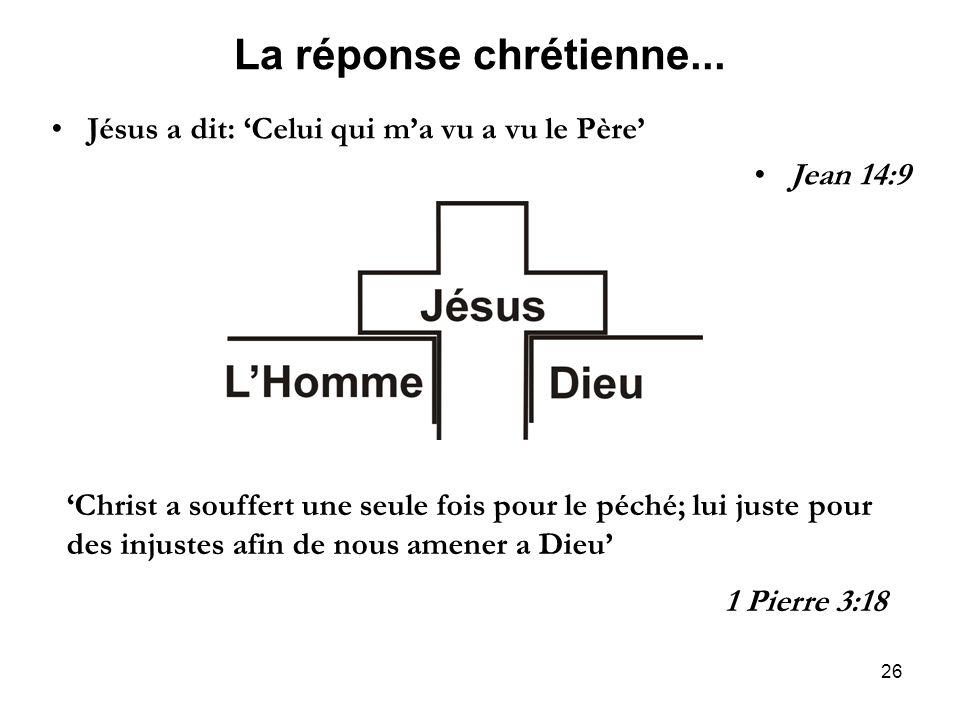 26 La réponse chrétienne... Jésus a dit: Celui qui ma vu a vu le Père Jean 14:9 Christ a souffert une seule fois pour le péché; lui juste pour des inj