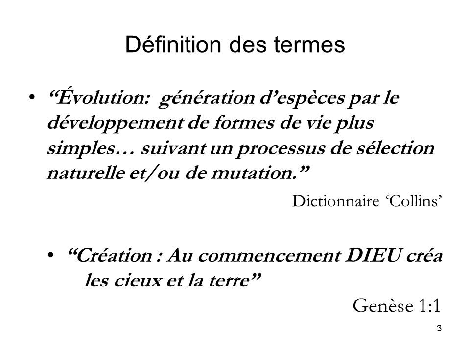 3 Définition des termes Évolution: génération despèces par le développement de formes de vie plus simples… suivant un processus de sélection naturelle