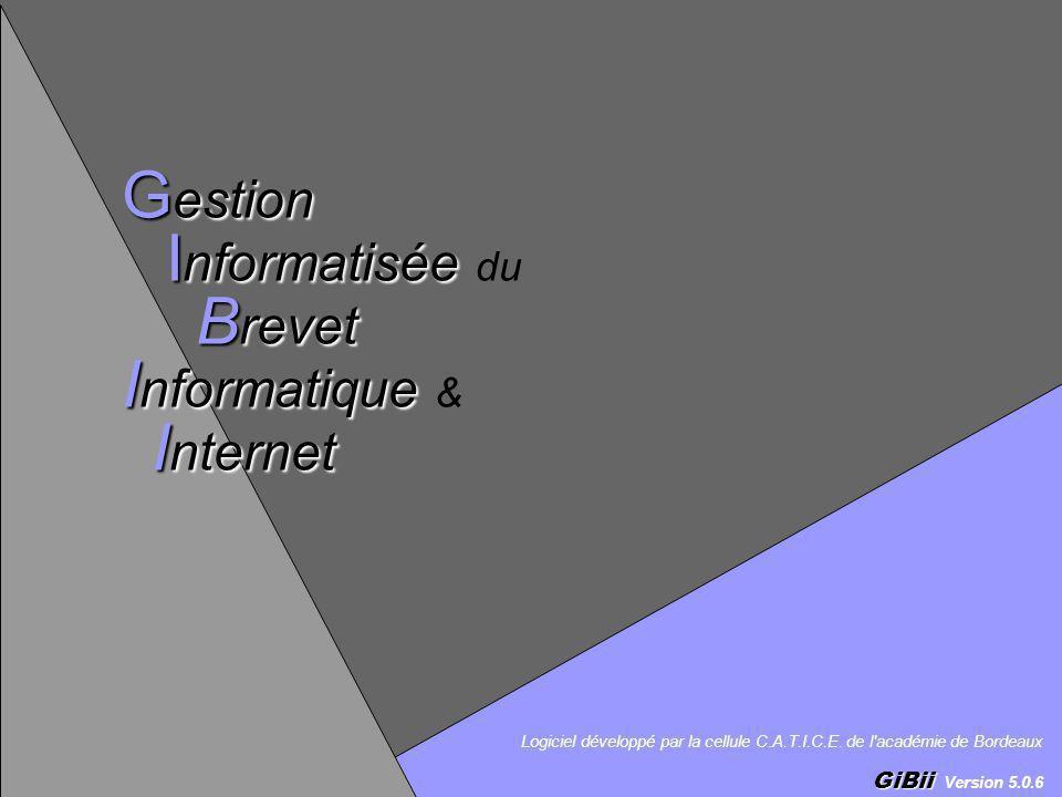 Logiciel développé par la cellule C.A.T.I.C.E. de l'académie de Bordeaux GiBii GiBii Version 5.0.6 G estion I nformatisée B revet I nformatique I nter