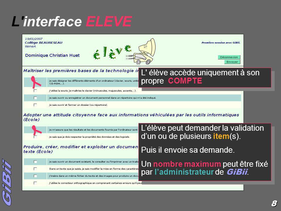 8 L'interface ELEVE L' élève accède uniquement à son propre COMPTE Lélève peut demander la validation dun ou de plusieurs item(s). Puis il envoie sa d