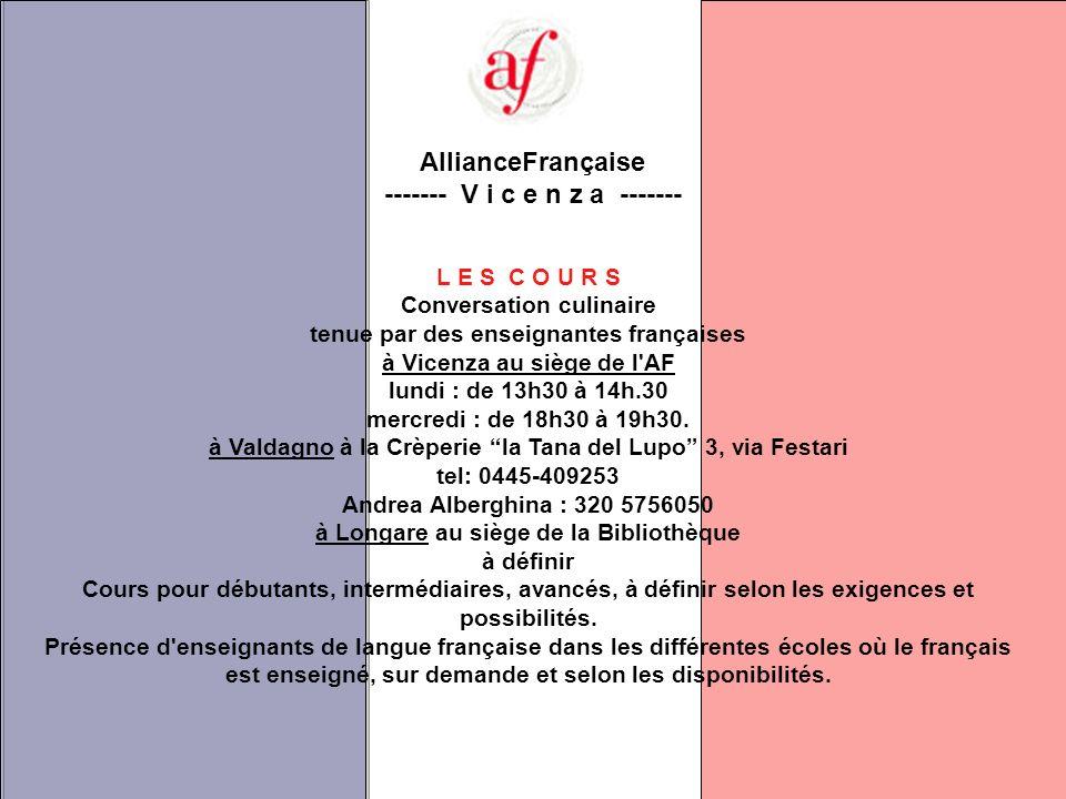 AllianceFrançaise ------- V i c e n z a ------- L E S C O U R S Conversation culinaire tenue par des enseignantes françaises à Vicenza au siège de l AF lundi : de 13h30 à 14h.30 mercredi : de 18h30 à 19h30.