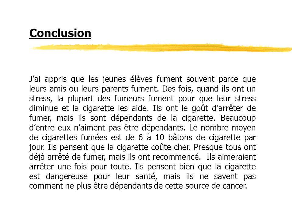 Conclusion Jai appris que les jeunes élèves fument souvent parce que leurs amis ou leurs parents fument. Des fois, quand ils ont un stress, la plupart