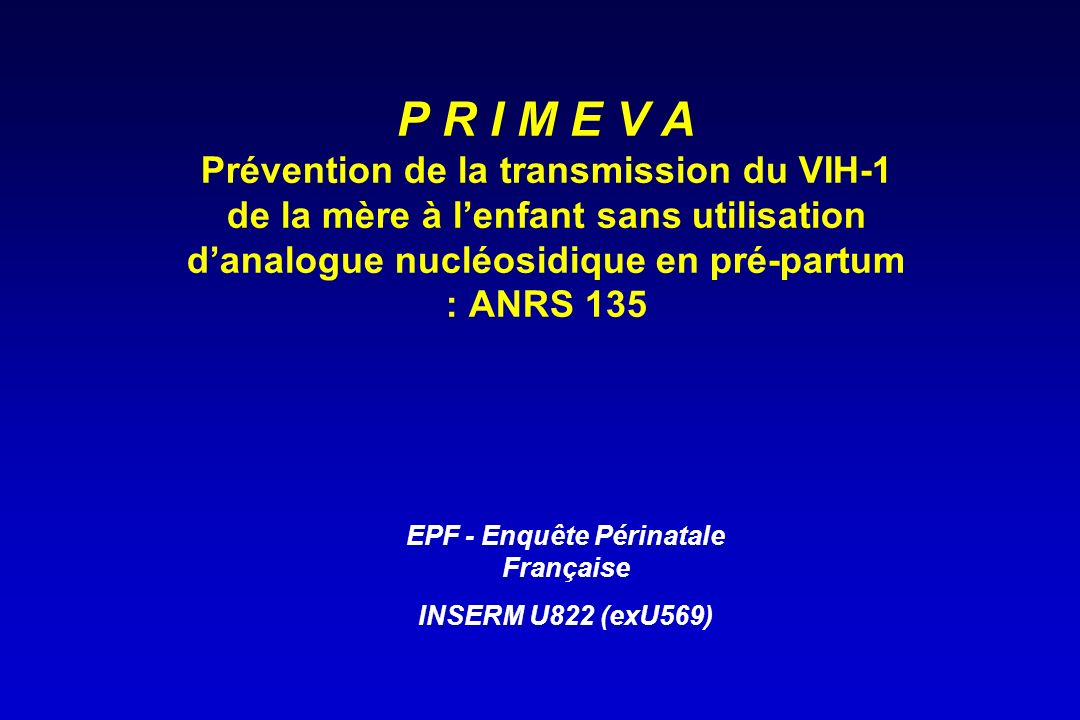 P R I M E V A Prévention de la transmission du VIH-1 de la mère à lenfant sans utilisation danalogue nucléosidique en pré-partum : ANRS 135 EPF - Enqu