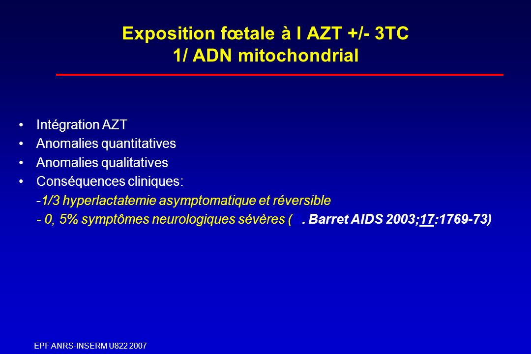EPF ANRS-INSERM U822 2007 Exposition fœtale à l AZT +/- 3TC 1/ ADN mitochondrial Intégration AZT Anomalies quantitatives Anomalies qualitatives Conséq