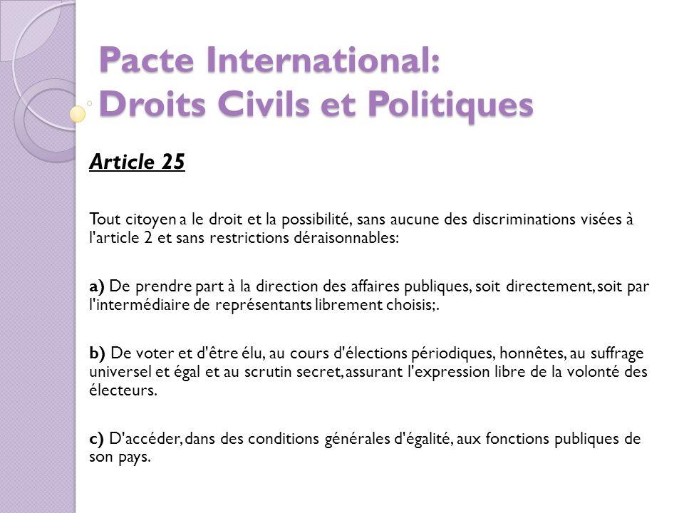 Pacte International: Droits Civils et Politiques Article 25 Tout citoyen a le droit et la possibilité, sans aucune des discriminations visées à l article 2 et sans restrictions déraisonnables: a) De prendre part à la direction des affaires publiques, soit directement, soit par l intermédiaire de représentants librement choisis;.