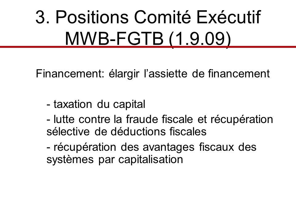 3. Positions Comité Exécutif MWB-FGTB (1.9.09) Financement: élargir lassiette de financement - taxation du capital - lutte contre la fraude fiscale et