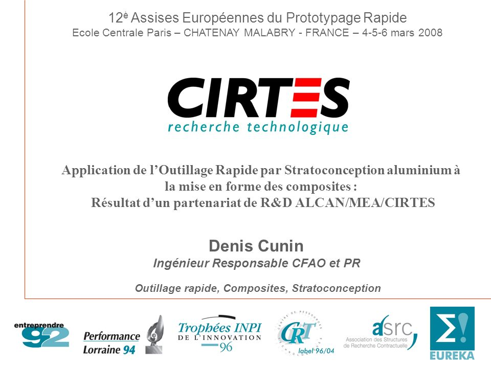 Centre de Recherche Technologique Antennes CIRTES – Carmaux CIRTES – Louvigny Centre Européen de Prototypage Rapide CRT – PFT - SRC membre de lEARTO À Saint-Dié-des-Vosges CRT – PFT - SRC membre de lEARTO À Saint-Dié-des-Vosges LInnovation par la Recherche & Développement LInnovation par la Recherche & Développement Intégration de la chaîne numérique du Développement Rapide de Produit R&D en Prototypage et Outillage Rapide par Stratoconception R&D en Prototypage et Outillage Rapide par Stratoconception ® R&D en Surveillance de lusinage par le système Actarus R&D en Surveillance de lusinage par le système Actarus ® Intégration de la chaîne numérique du Développement Rapide de Produit R&D en Prototypage et Outillage Rapide par Stratoconception R&D en Prototypage et Outillage Rapide par Stratoconception ® R&D en Surveillance de lusinage par le système Actarus R&D en Surveillance de lusinage par le système Actarus ® Directeur Général : Claude BARLIER Responsable Plate-forme : Denis CUNIN Responsable Dév.