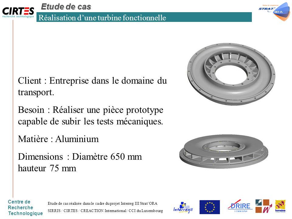Centre de Recherche Technologique Réalisation dune turbine fonctionnelle Etude de cas Client : Entreprise dans le domaine du transport. Besoin : Réali