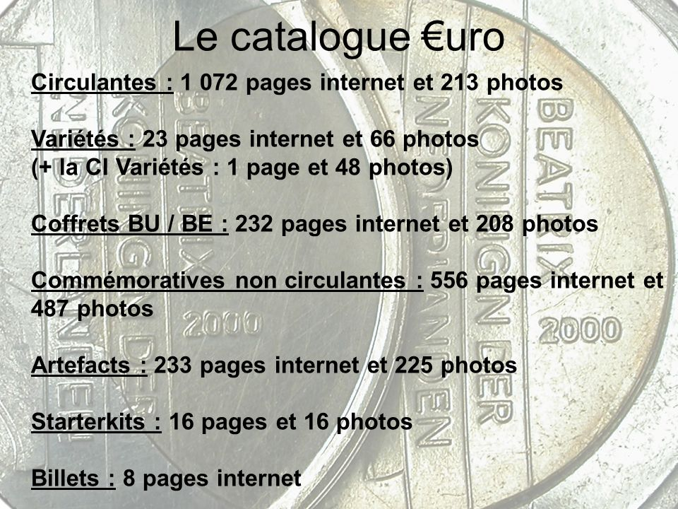 Le catalogue uro Circulantes : 1 072 pages internet et 213 photos Variétés : 23 pages internet et 66 photos (+ la CI Variétés : 1 page et 48 photos) Coffrets BU / BE : 232 pages internet et 208 photos Commémoratives non circulantes : 556 pages internet et 487 photos Artefacts : 233 pages internet et 225 photos Starterkits : 16 pages et 16 photos Billets : 8 pages internet