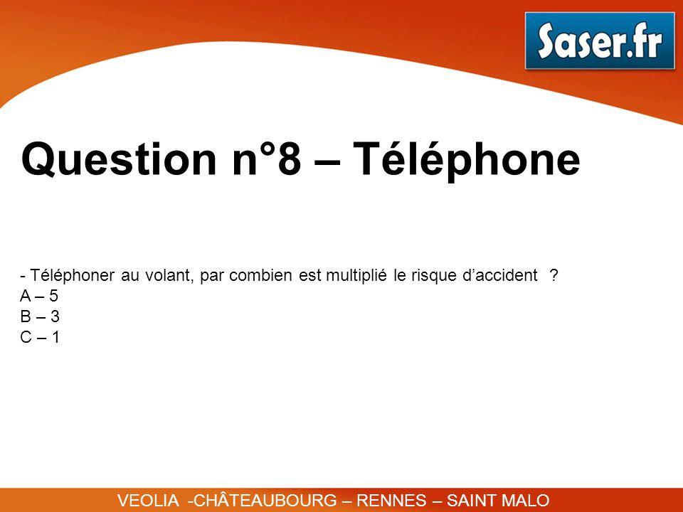 Question n°8 – Téléphone VEOLIA -CHÂTEAUBOURG – RENNES – SAINT MALO - Téléphoner au volant, par combien est multiplié le risque daccident ? A – 5 B –