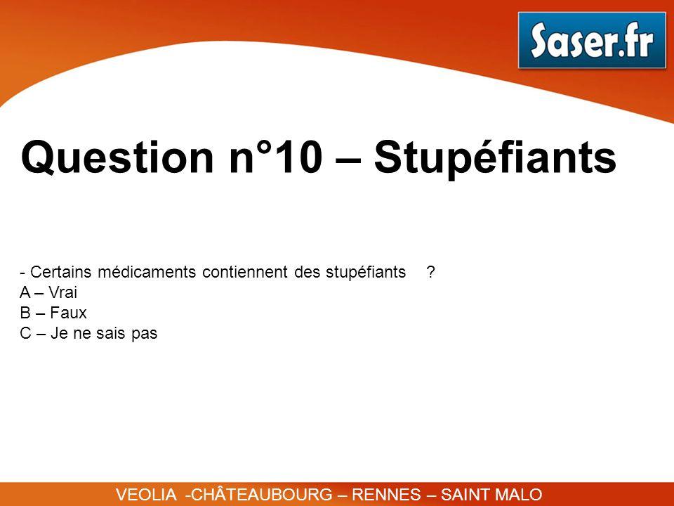 Question n°10 – Stupéfiants VEOLIA -CHÂTEAUBOURG – RENNES – SAINT MALO - Certains médicaments contiennent des stupéfiants ? A – Vrai B – Faux C – Je n