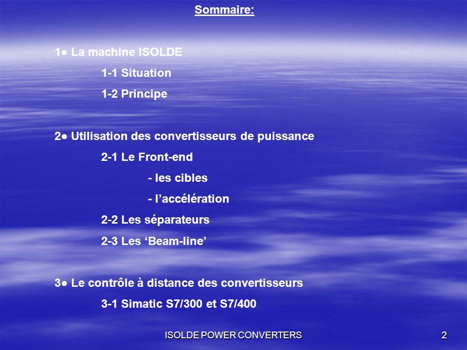 ISOLDE POWER CONVERTERS2 Sommaire: 1 La machine ISOLDE 1-1 Situation 1-2 Principe 2 Utilisation des convertisseurs de puissance 2-1 Le Front-end - les