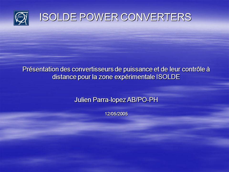 ISOLDE POWER CONVERTERS Présentation des convertisseurs de puissance et de leur contrôle à distance pour la zone expérimentale ISOLDE Julien Parra-lop