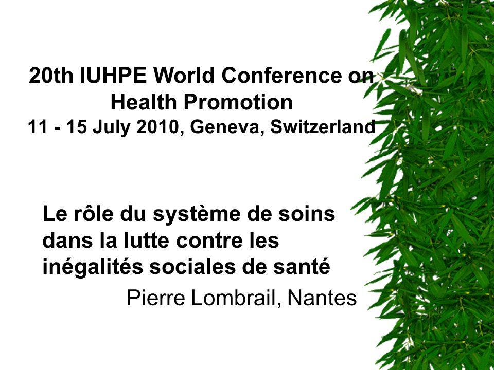 20th IUHPE World Conference on Health Promotion 11 - 15 July 2010, Geneva, Switzerland Le rôle du système de soins dans la lutte contre les inégalités sociales de santé Pierre Lombrail, Nantes