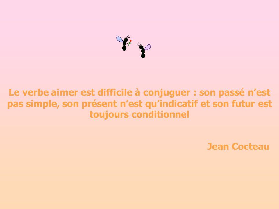 Le verbe aimer est difficile à conjuguer : son passé nest pas simple, son présent nest quindicatif et son futur est toujours conditionnel Jean Cocteau